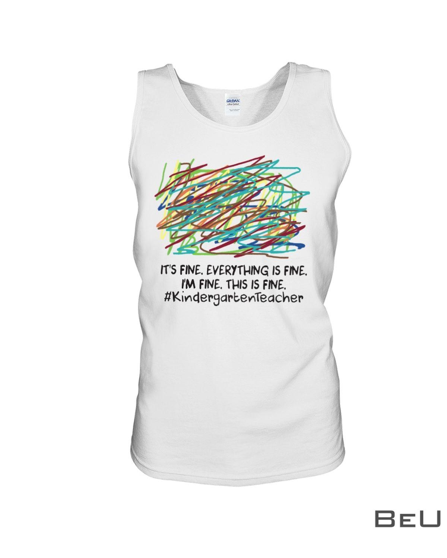 Kindergarten Teacher It's Fine Everything Is Fine I'm Fine This Is Fine Shirtc