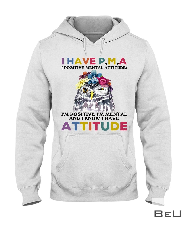 Owl I have PMA Positive Mental Attitude I'm Positive I'm Mental And I Know I Have Attitude Shirtz