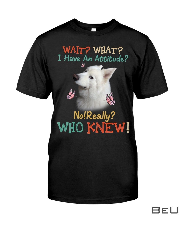 Samoyed Attitude What I Have An Attitude No Really Who Knew Shirt