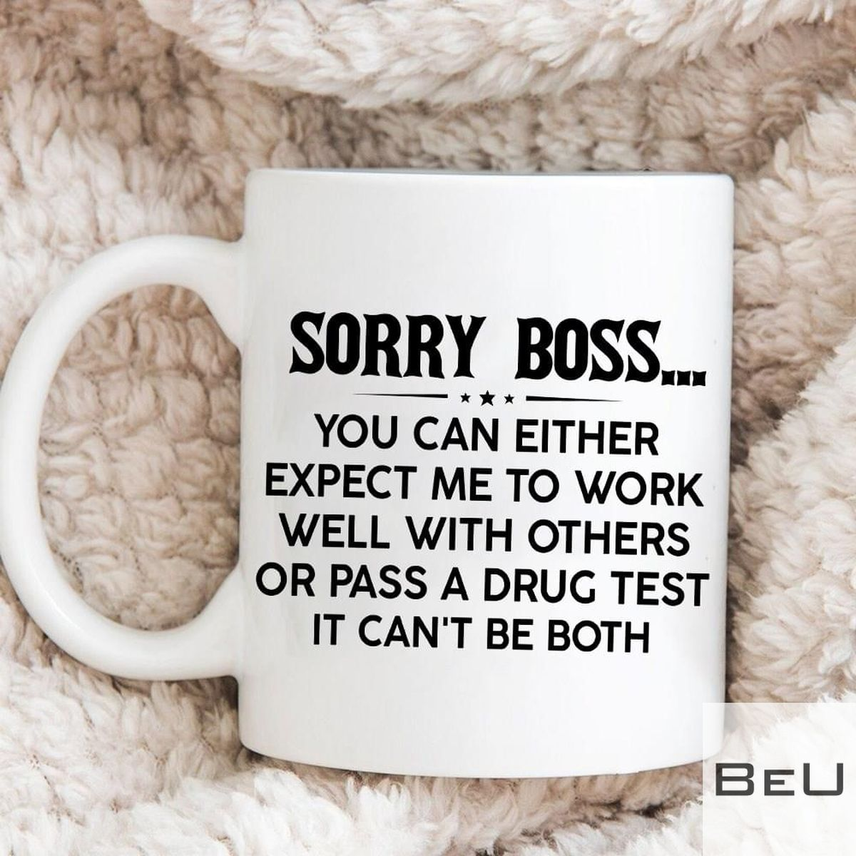 Sorry Boss You Can Either Expect Me To Work Well With Others Or Pass A Drug Test It Can't Be Both Mug