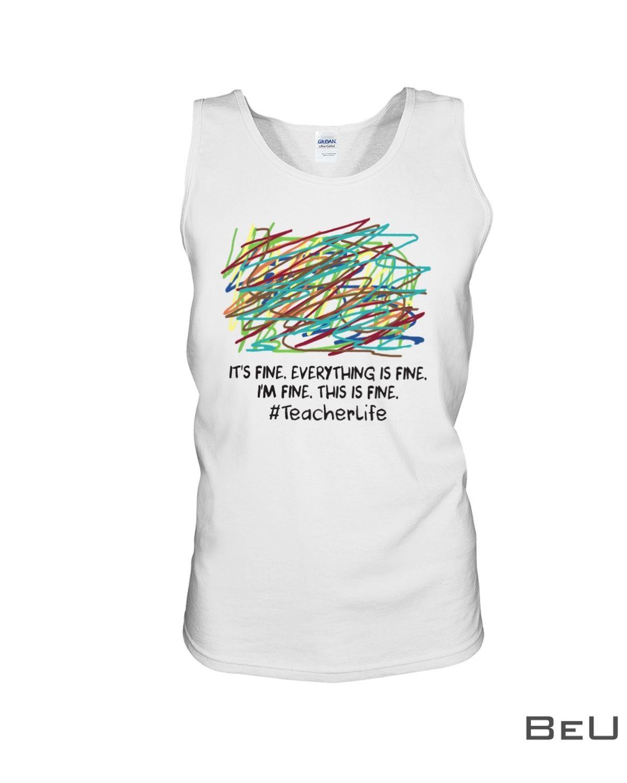 Teacherlife It's Fine Everything Is Fine I'm Fine This Is Fine Shirtc
