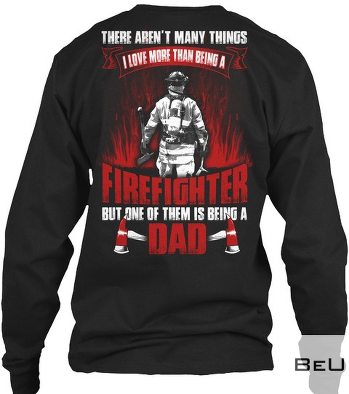 There Aren't Many Thing I Love More Than Being A Firefighter But One Of Them Is Being A Dad Shirtz