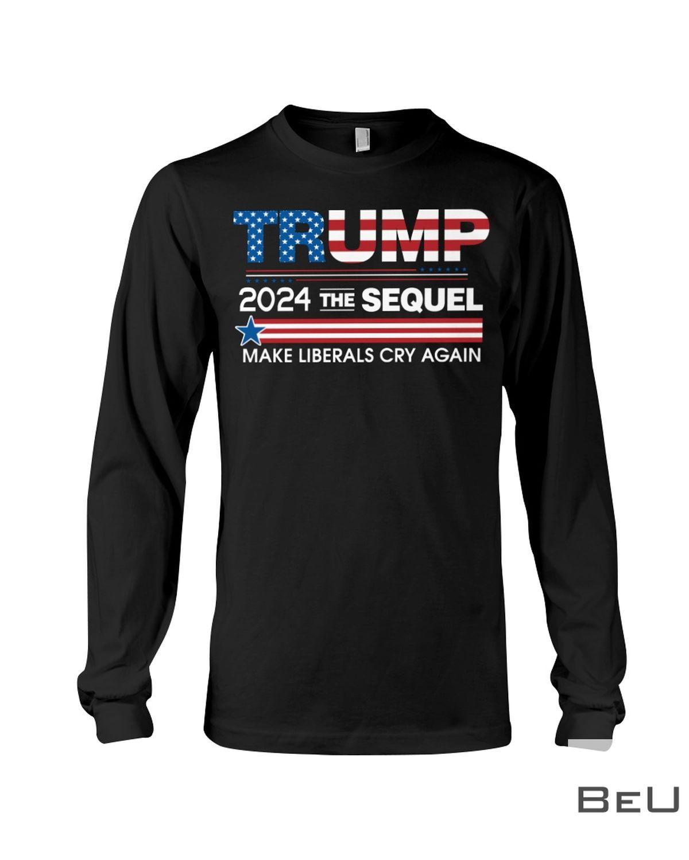 Trump 2024 The Sequel Make Liberals Cry Again Shirt c