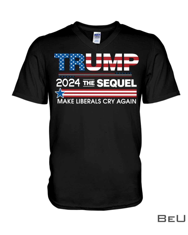 Trump 2024 The Sequel Make Liberals Cry Again Shirt x