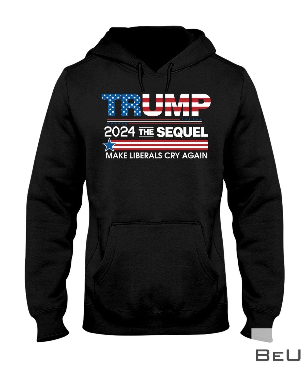 Trump 2024 The Sequel Make Liberals Cry Again Shirt z