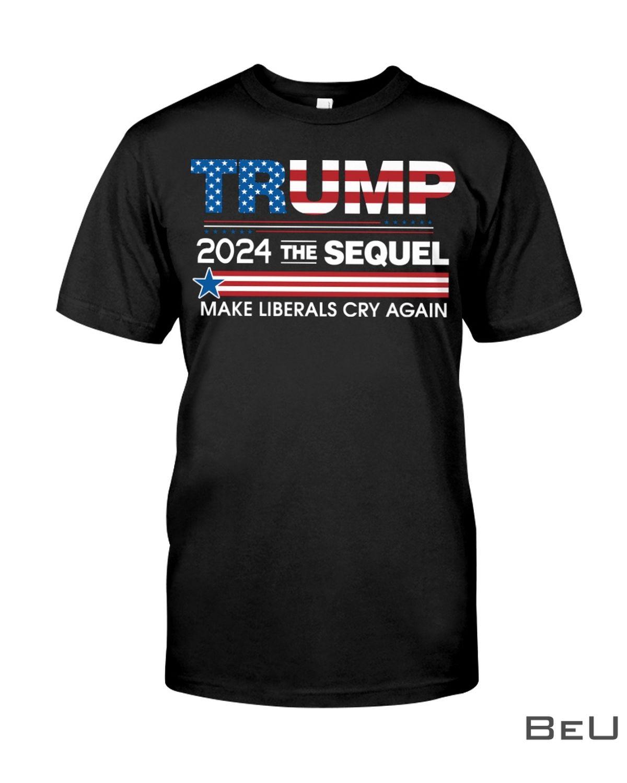 Trump 2024 The Sequel Make Liberals Cry Again Shirt