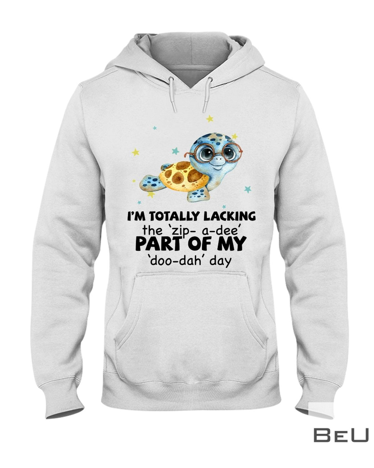Turtle I'm Totally Lacking The Zip A Dee Part Of My Doo Dah Day Shirt z