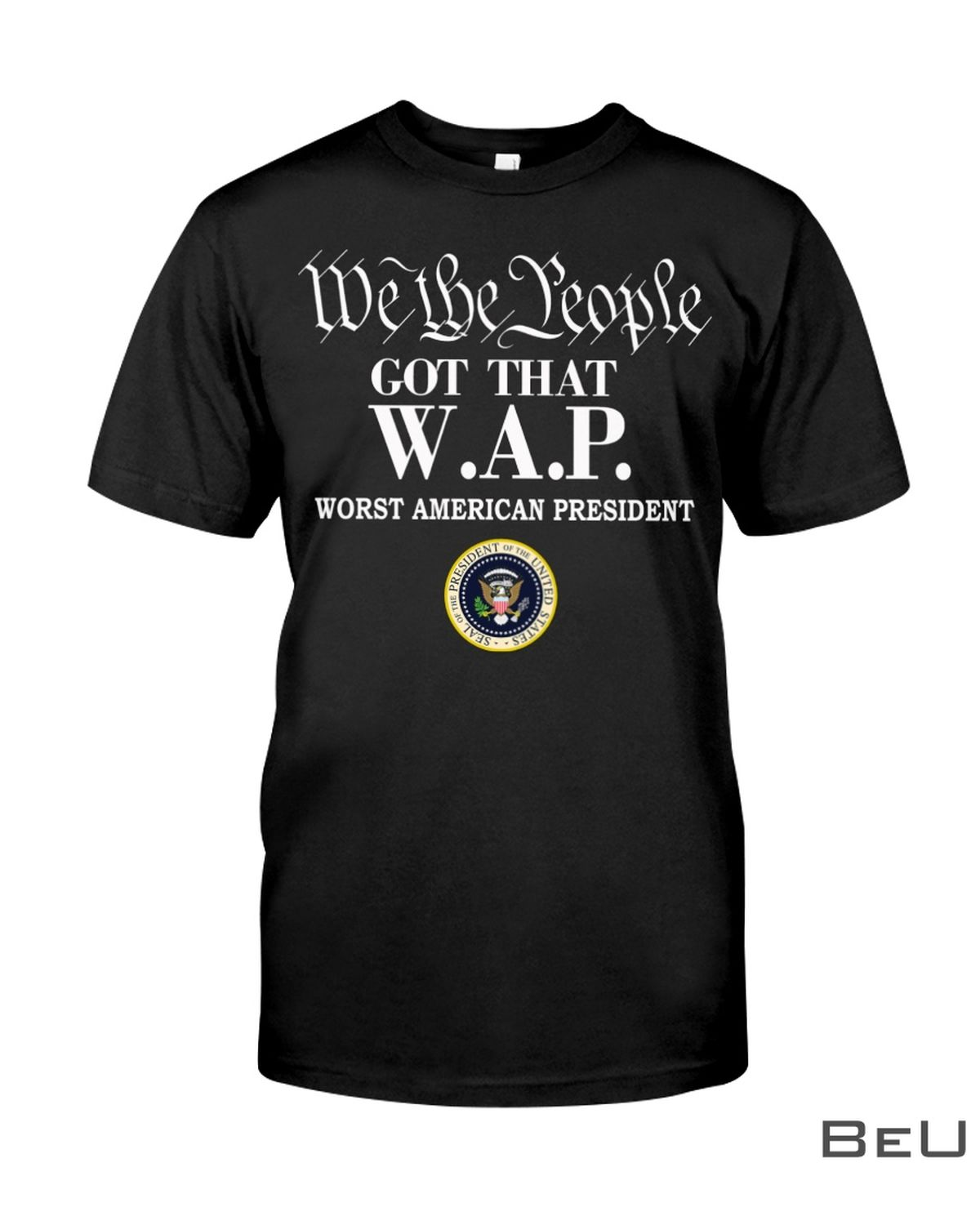 We The People Got That W.A.P Worst American President Shirt