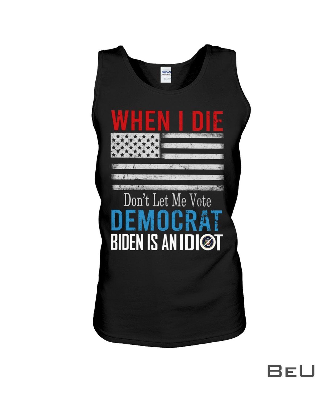 When I Die Don't Let Me Vote Democrat Biden Is An Idiot Shirtc