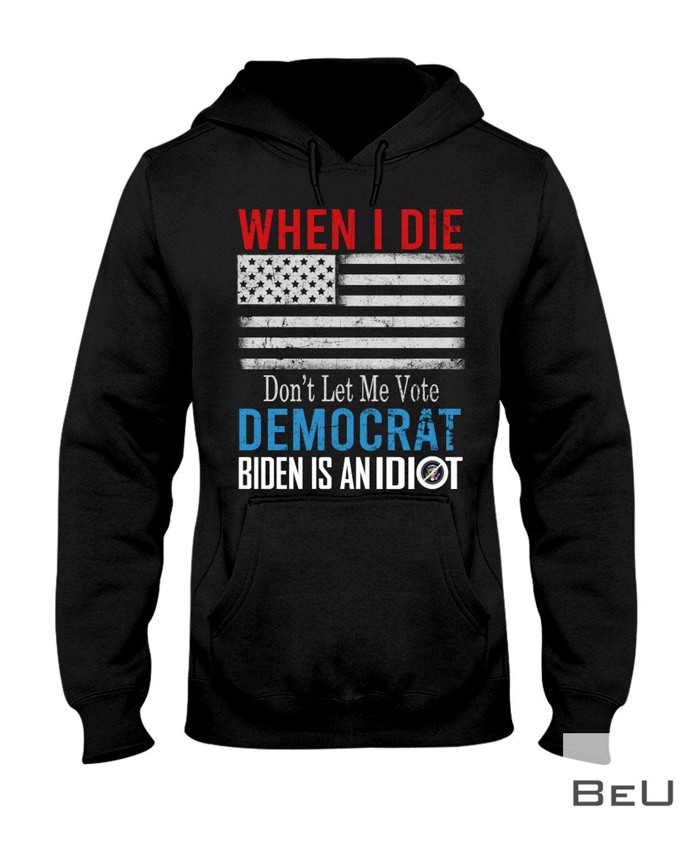 When I Die Don't Let Me Vote Democrat Biden Is An Idiot Shirtz