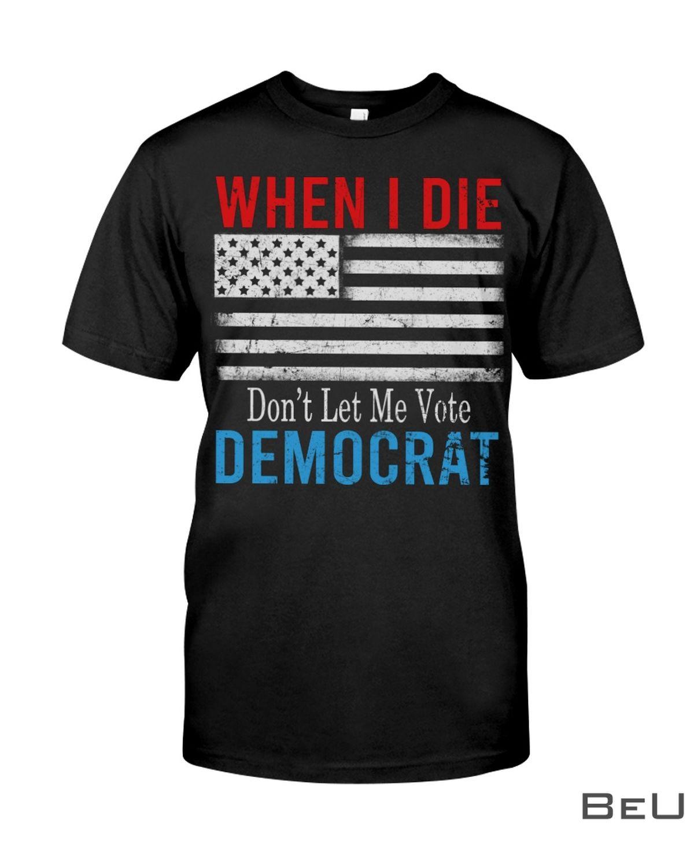 When I Die Don't Let Me Vote Democrat Flag Anti Biden Shirt