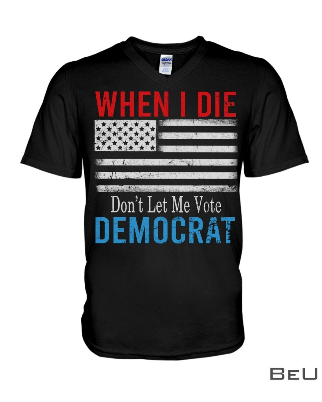 When I Die Don't Let Me Vote Democrat Flag Anti Biden Shirtx