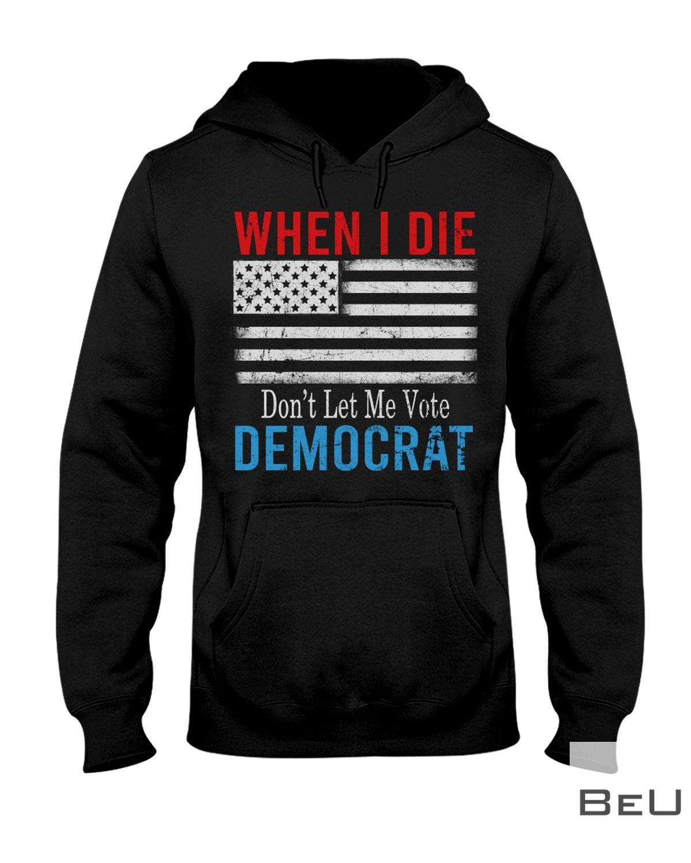 When I Die Don't Let Me Vote Democrat Flag Anti Biden Shirtz