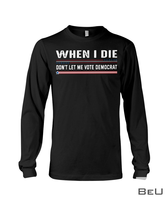 When I die Don't Let Me Vote Democrat Shirtc
