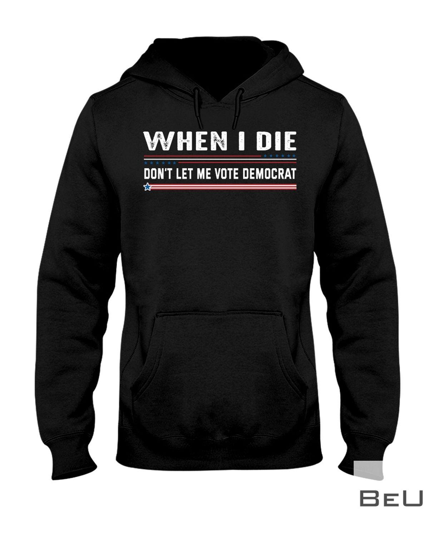 When I die Don't Let Me Vote Democrat Shirtz