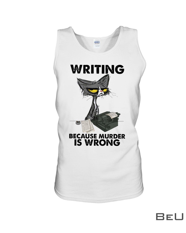 Writing Because Murder Is Wrong Shirtc