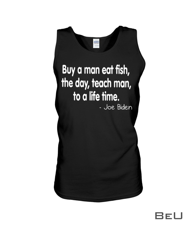 Biden Buy A Man Eat Fish The Day Teach Man To A Life Time Shirt c