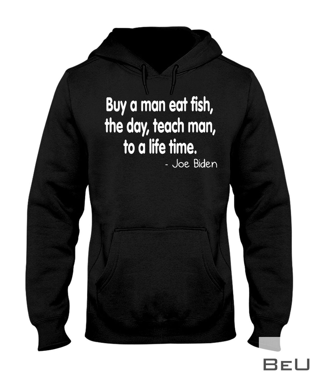 Biden Buy A Man Eat Fish The Day Teach Man To A Life Time Shirt z