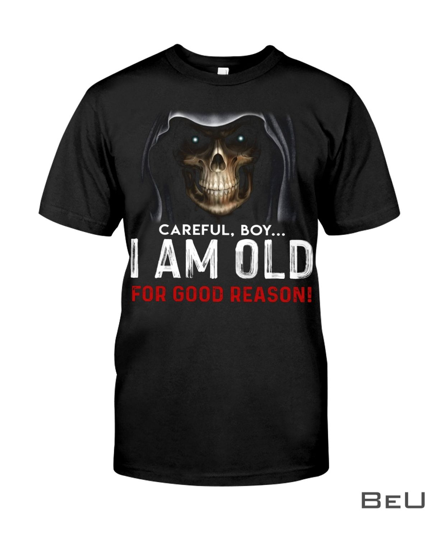 Careful Boy i Am Old For Good Reason Shirt