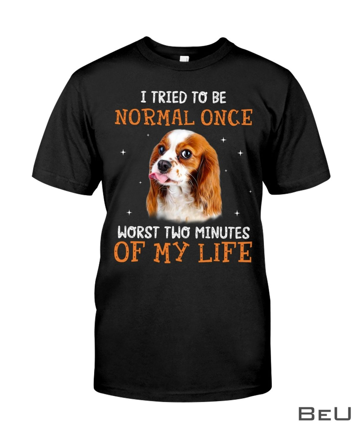 Cavalier King Charles Spaniel I Tried To Be Normal Once Worst Two Minutes Of My Life Shirt