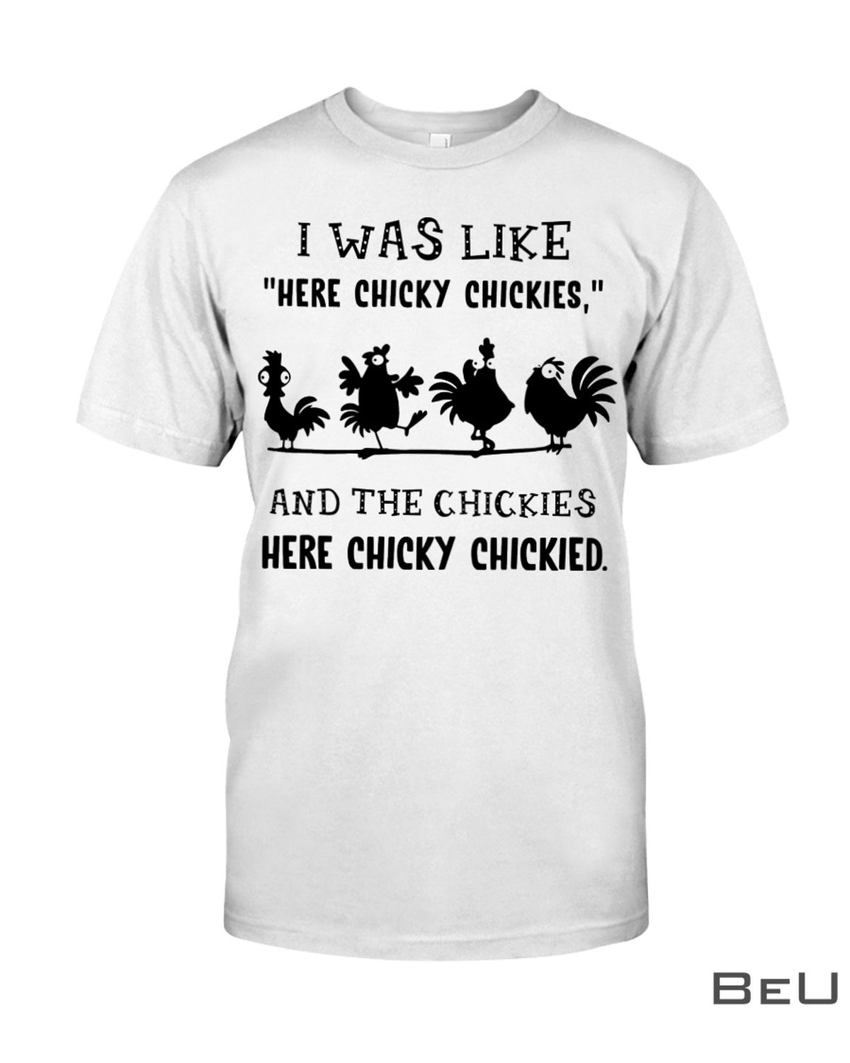 Chicken I Was Like Here Chicky Chickies Shirt