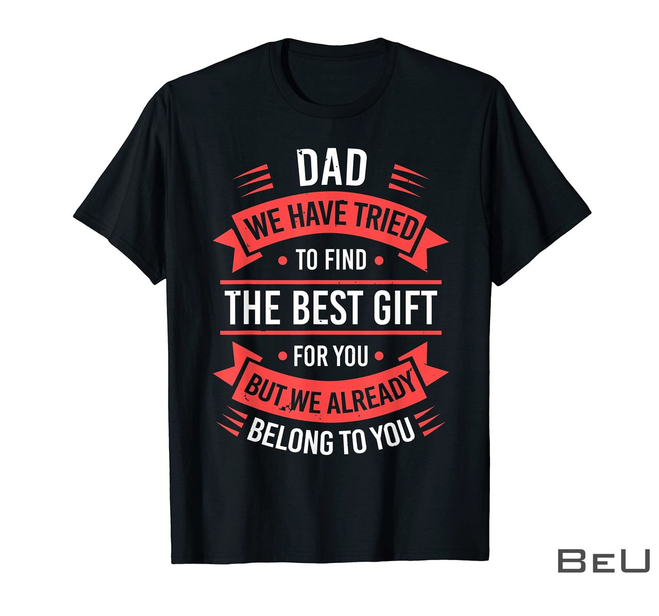 Dad We Have Tried To Find The Best Gift For You But We Already Belong To You Shirt