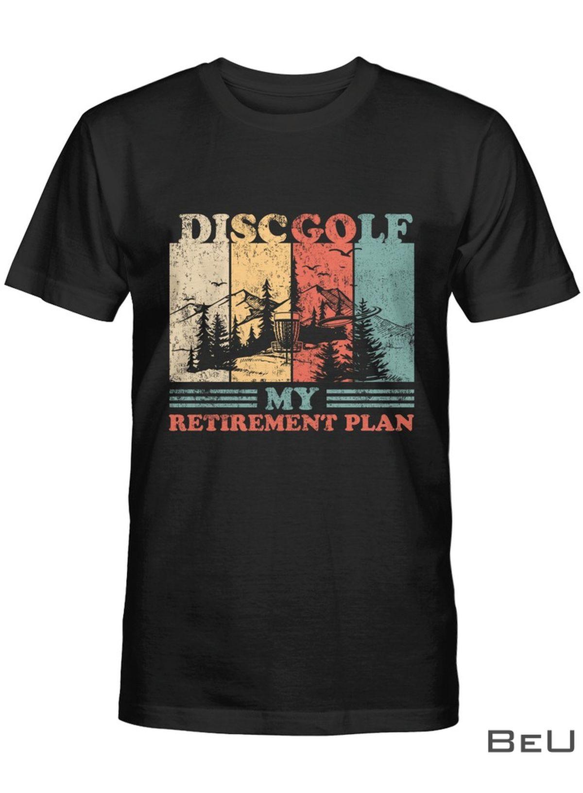 Disc Golf My Retirement Plan Shirt