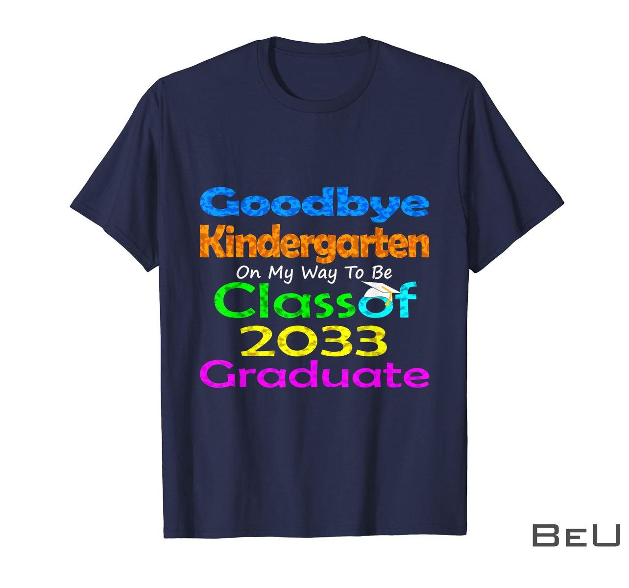 Goodbye Kindergarten On My Way To Be Class Of 2033 Graduate Shirt z
