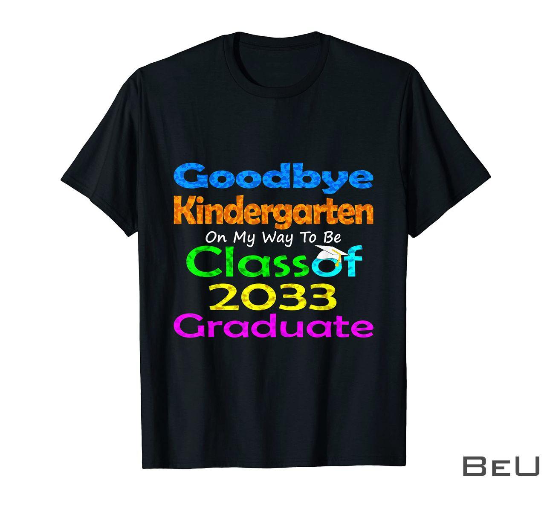 Goodbye Kindergarten On My Way To Be Class Of 2033 Graduate Shirt