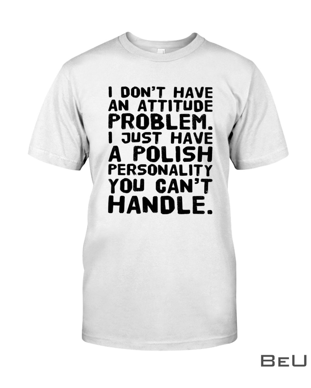 I Don't Have An Attitude Problem I Just Have A Polish Personality You Can't Handle Shirt