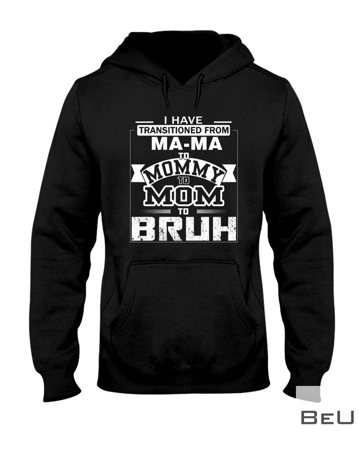 I Have Transitioned From Ma-Ma To Mommy To Mom To Bruh Shirtx