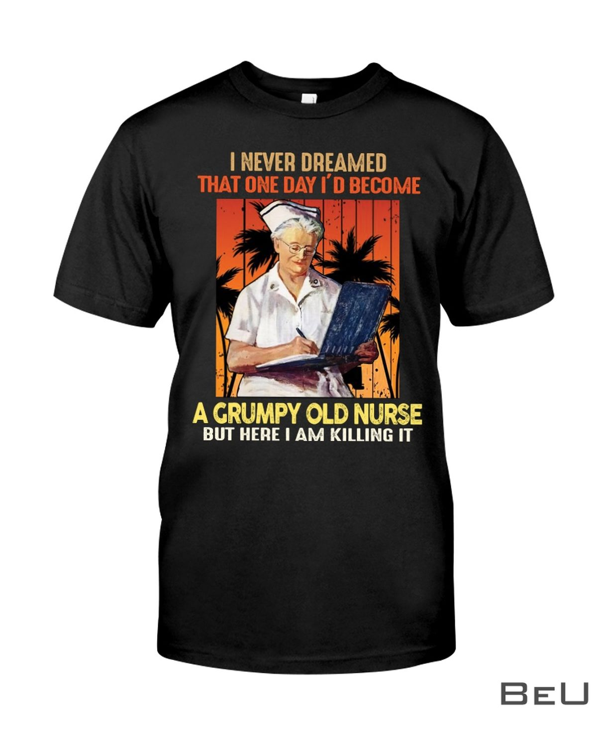 I Never Dreamed That One Day I'd Become A Grumpy Old Nurse But Here I Am Killing It Shirt