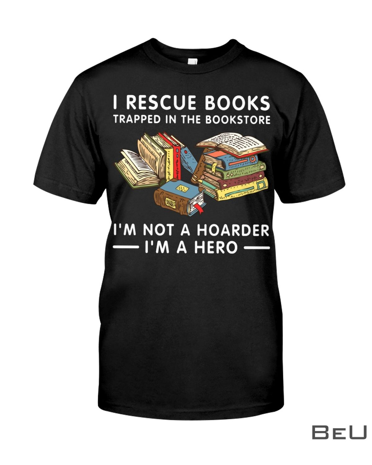 I Rescue Books Trapped In The Bookstore I'm Not A Hoarder I'm A Hero SHirt