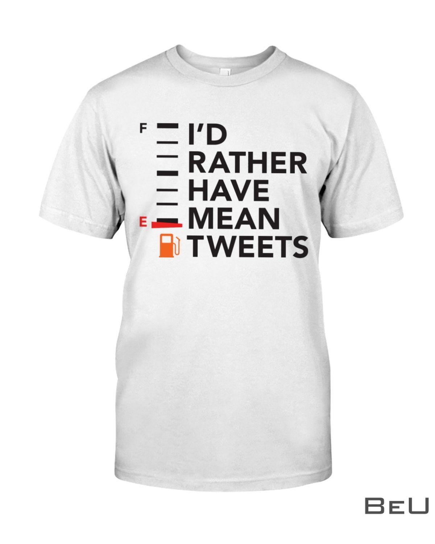 I'd Rather Have Mean Tweets Shirt
