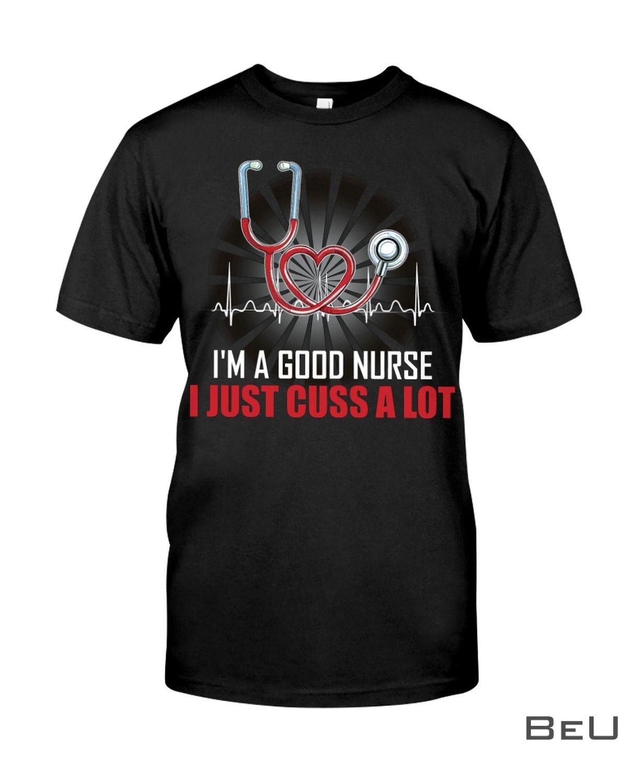 I'm A Good Nurse I Just Cuss A Lot Shirt