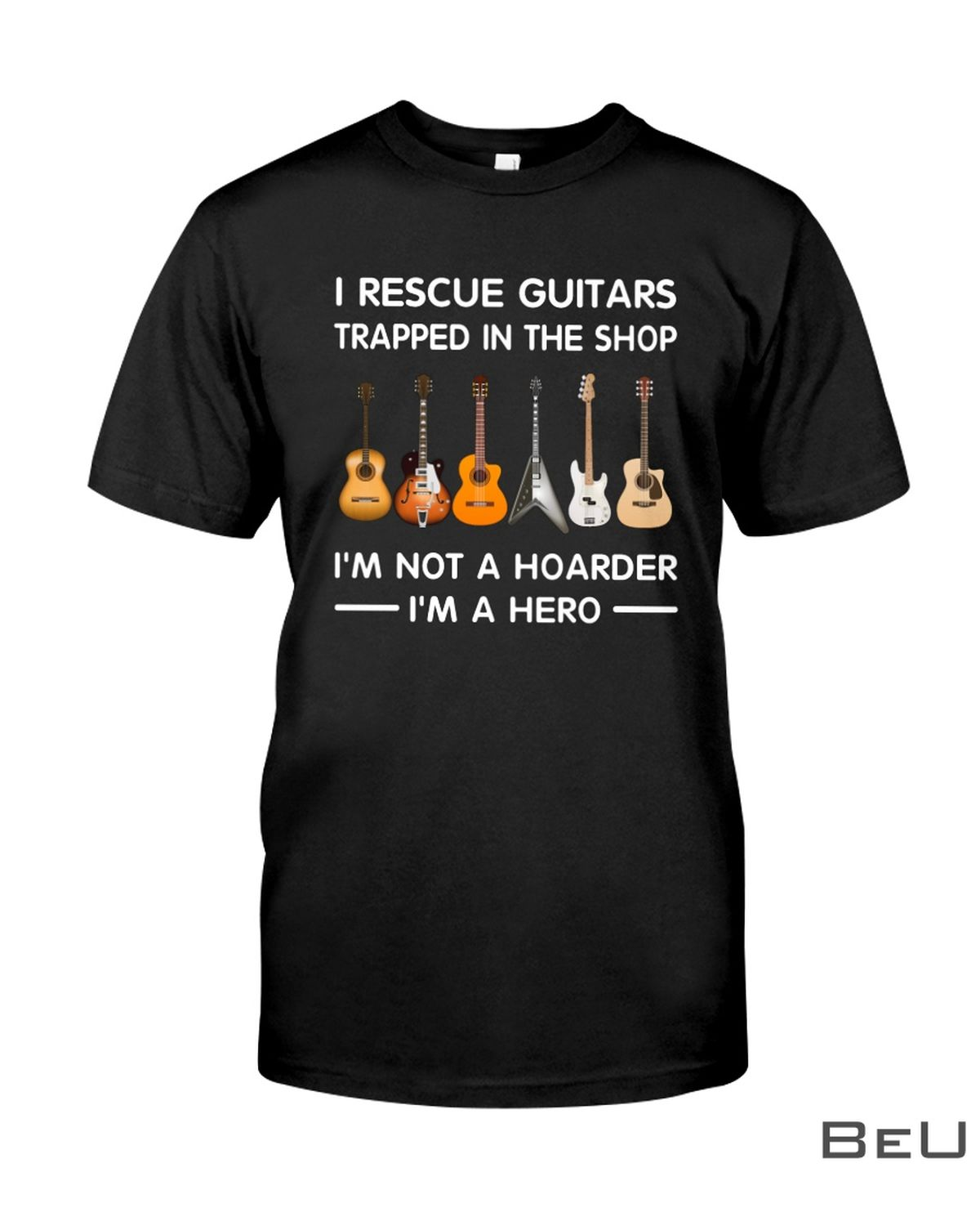I'm A Hero I Rescue Guitars Trapped In The Shop I'm Not A Hoarder Shirt