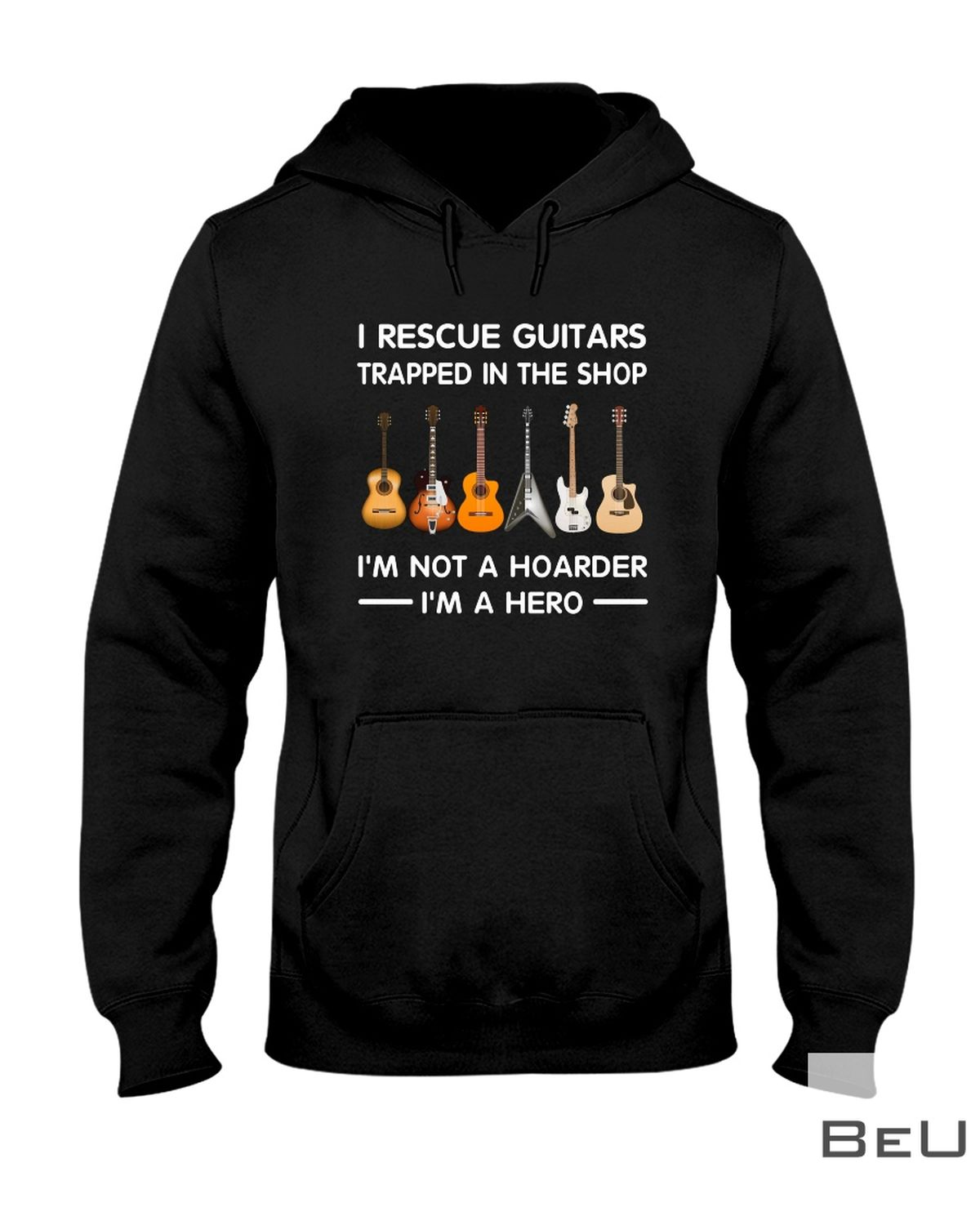 I'm A Hero I Rescue Guitars Trapped In The Shop I'm Not A Hoarder Shirtz
