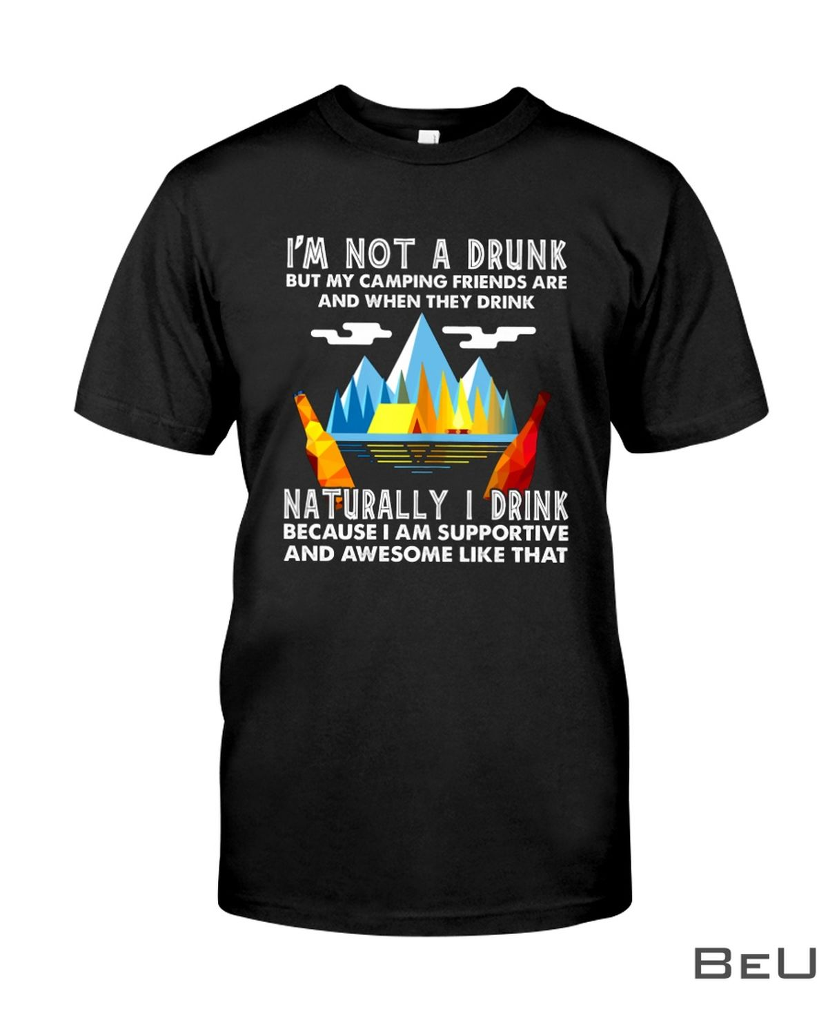 I'm Not A Drunk But My Camping Friends Are And When They Drink Shirt