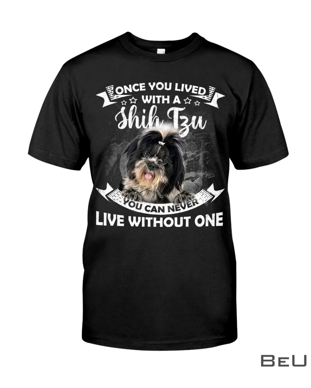 Once You Lived With A Shih Tzu You Can Never Live Without One Shirt