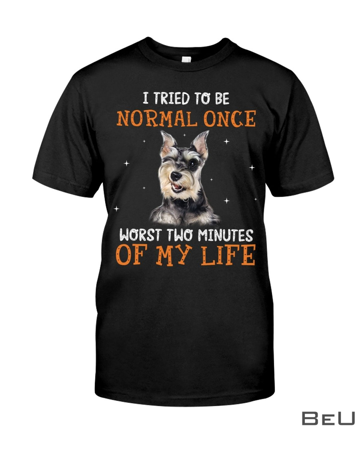 Schnauzer I Tried To Be Normal Once Worst Two Minutes Of My Life Shirt