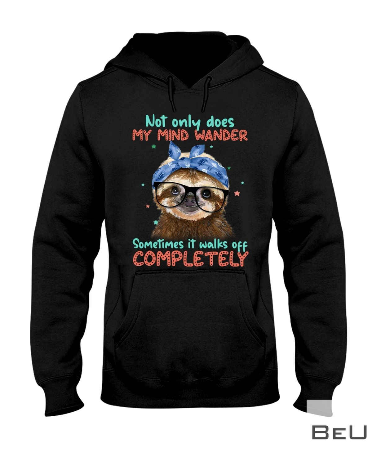 Sloth Not Only Does My Mind Wander Sometimes It Walks Off Completely Shirtz