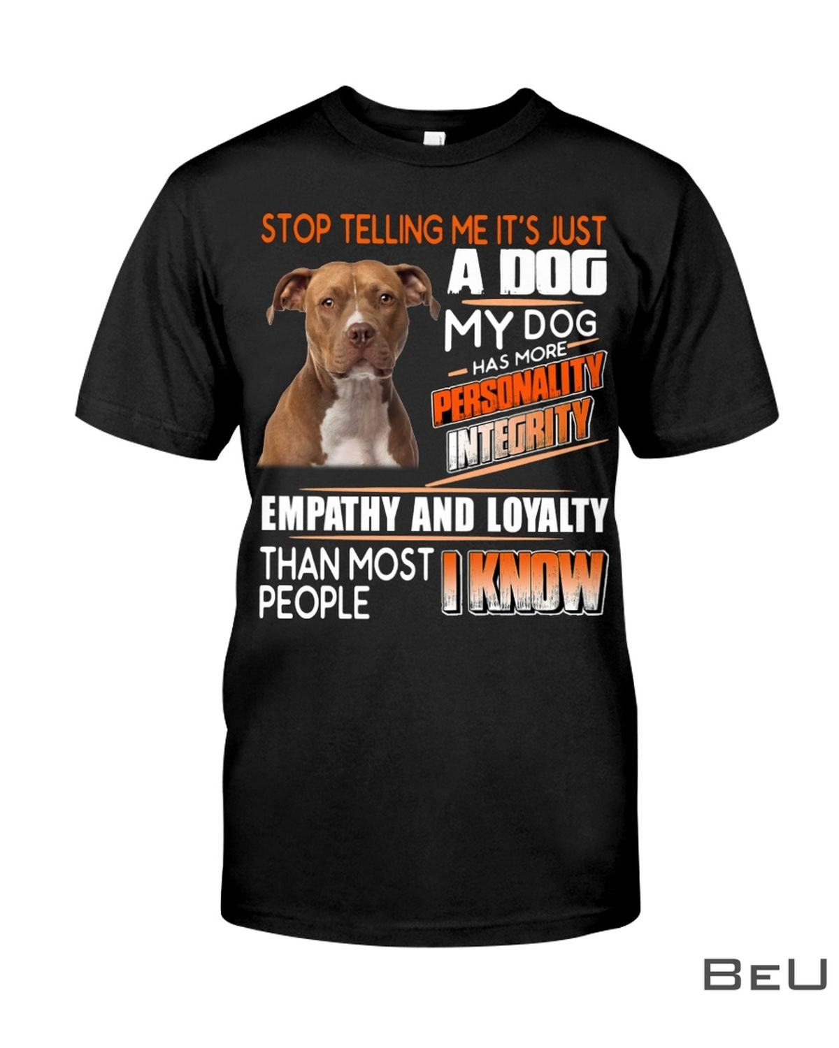 Stop Telling Me It's Just A Dog My Dog Has More Personality Integrity Shirt
