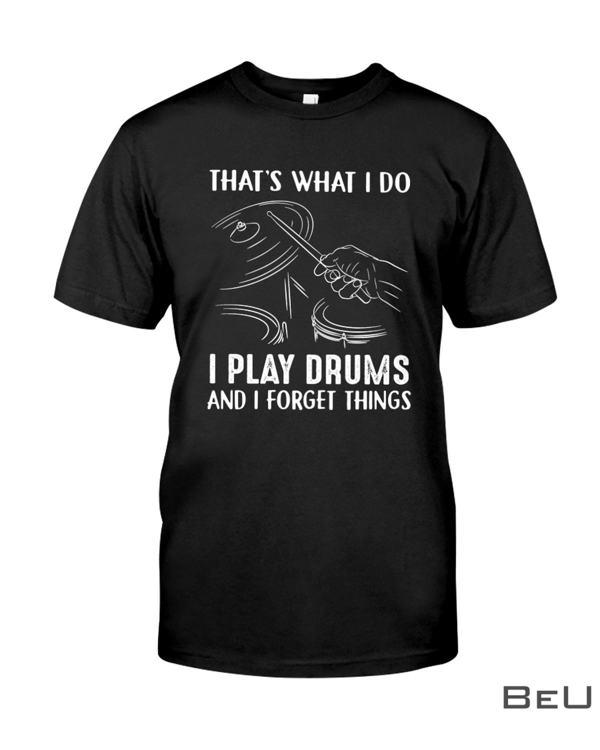 That's What I Do I Play Drums And I Forget Things Shirt