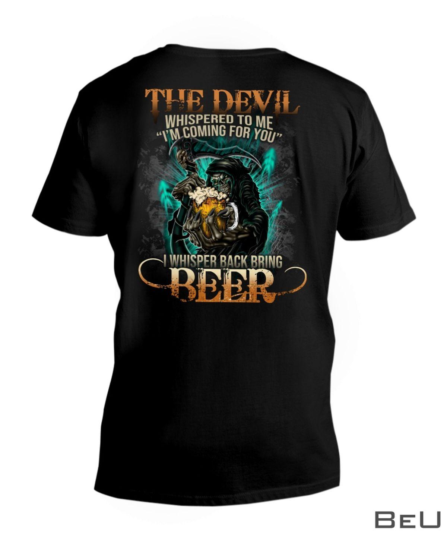 The Devil Whispered To Me I'm Coming For You I Whispered Back Bring Beer Shirtz