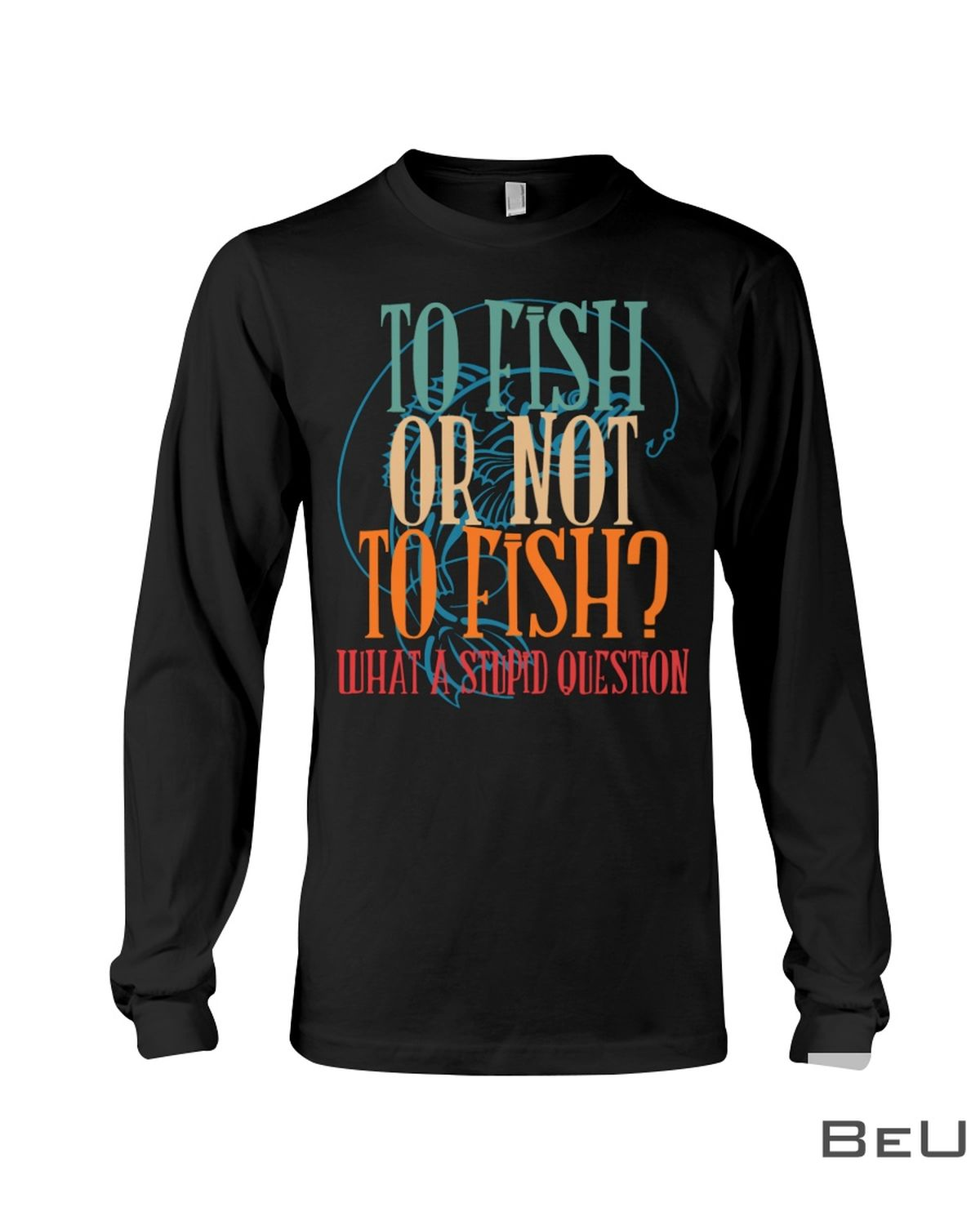 To Fish Or Not To Fish What A Stupid Question Shirtc