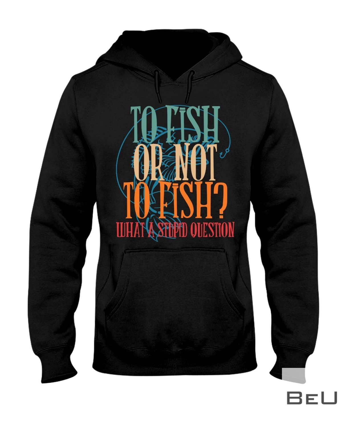 To Fish Or Not To Fish What A Stupid Question Shirtx