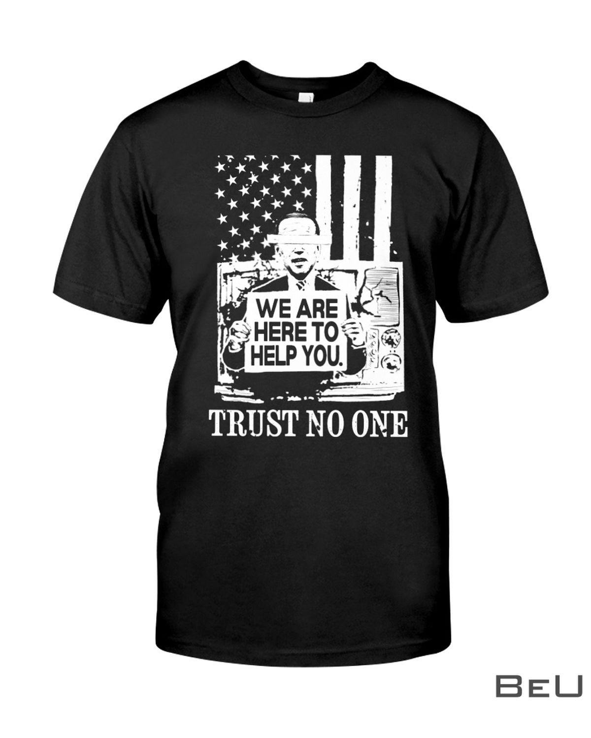 We Are Here To Help You Trust No One Biden Shirt