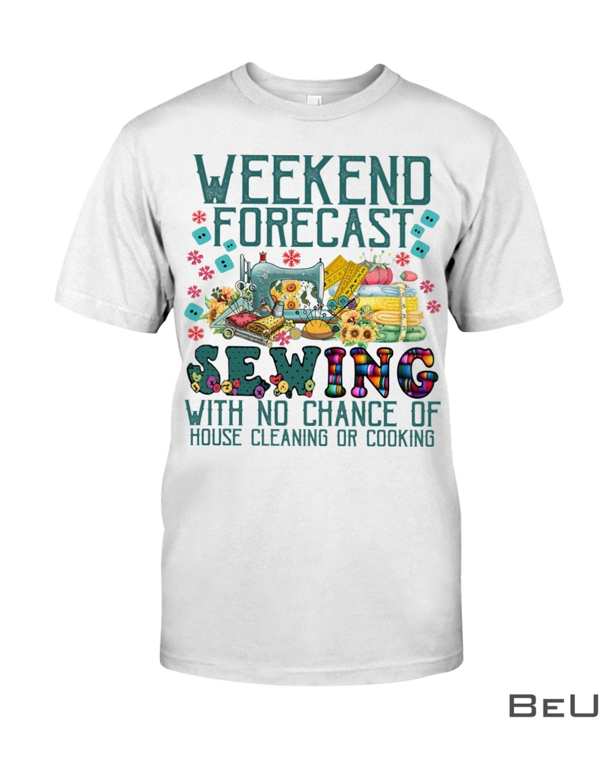 Weekend Forecast Sewing With No Chance Of House Cleaning Or Cooking Shirt