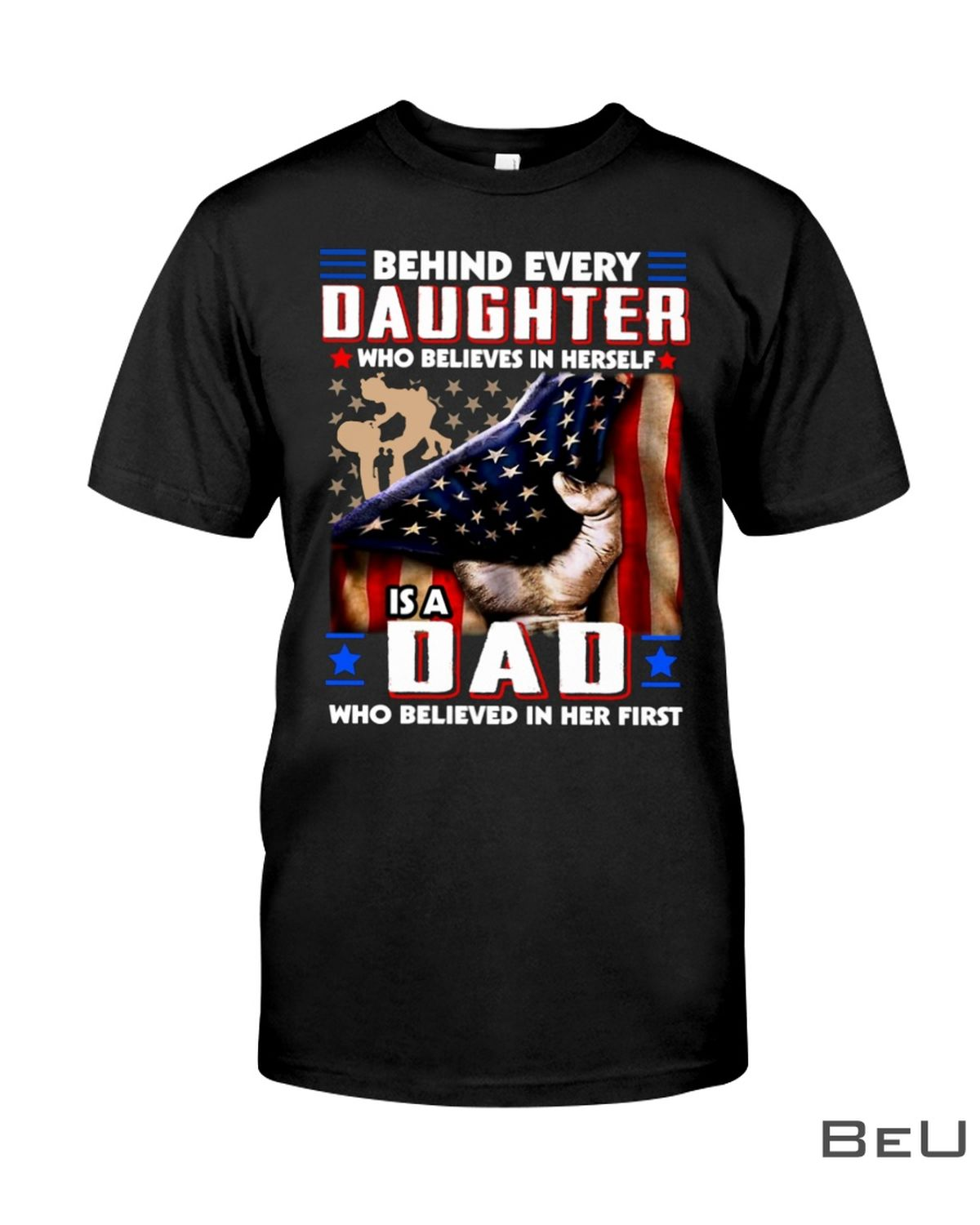 Behind Every Daughter Who Believes In Herself Is A Dad Who Belived In Her First Shirt