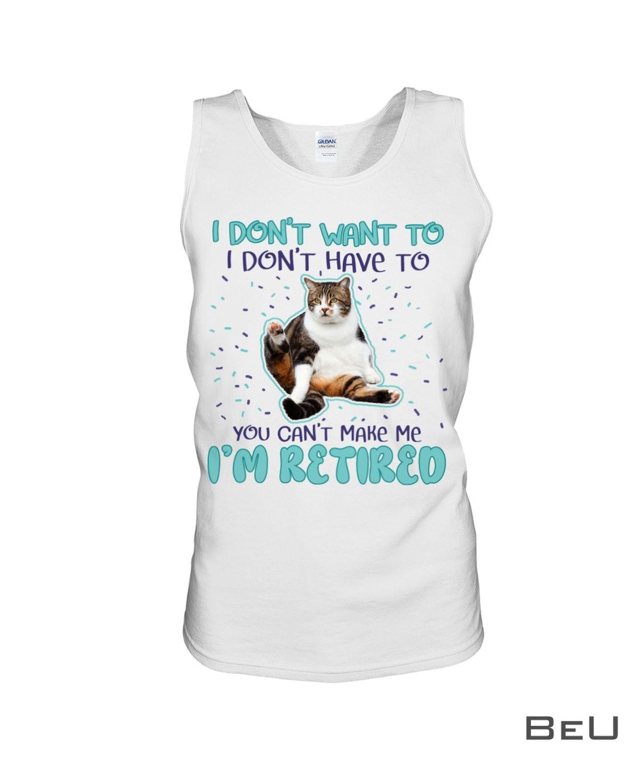 Cat I Don't Want To I Don't Have To You Can't Make Me I'm Retired Shirt c